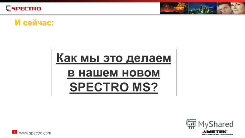 www.spectro.com И сейчас: Как мы это делаем в нашем новом SPECTRO MS?