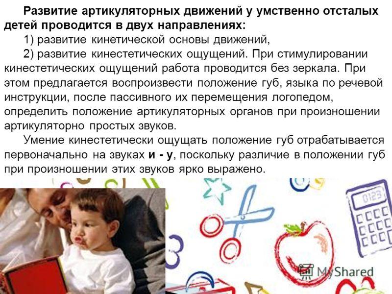 Развитие артикуляторных движений у умственно отсталых детей проводится в двух направлениях: 1) развитие кинетической основы движений, 2) развитие кинестетических ощущений. При стимулировании кинестетических ощущений работа проводится без зеркала. При