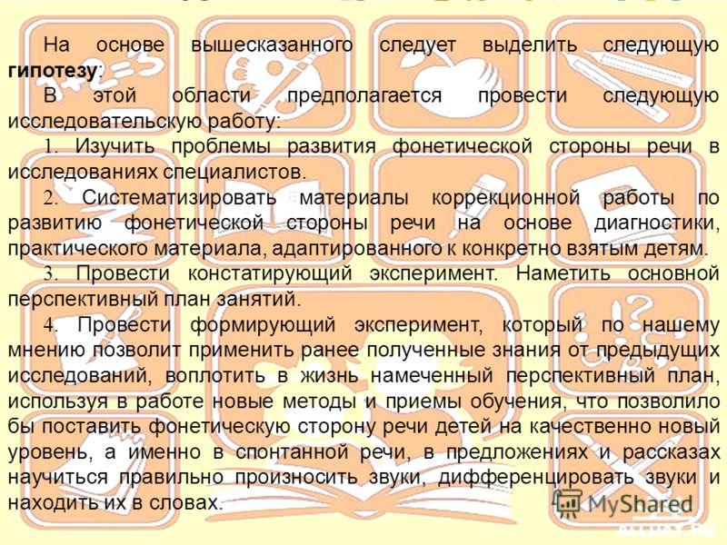 На основе вышесказанного следует выделить следующую гипотезу: В этой области предполагается провести следующую исследовательскую работу: 1. Изучить проблемы развития фонетической стороны речи в исследованиях специалистов. 2. Систематизировать материа