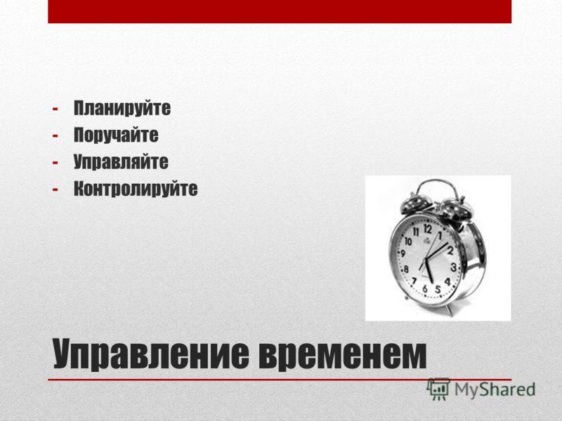 Управление временем -Планируйте -Поручайте -Управляйте -Контролируйте