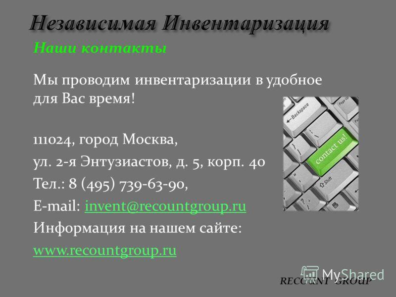 Наши контакты Мы проводим инвентаризации в удобное для Вас время! 111024, город Москва, ул. 2-я Энтузиастов, д. 5, корп. 40 Тел.: 8 (495) 739-63-90, E-mail: invent@recountgroup.ruinvent@recountgroup.ru Информация на нашем сайте: www.recountgroup.ru R