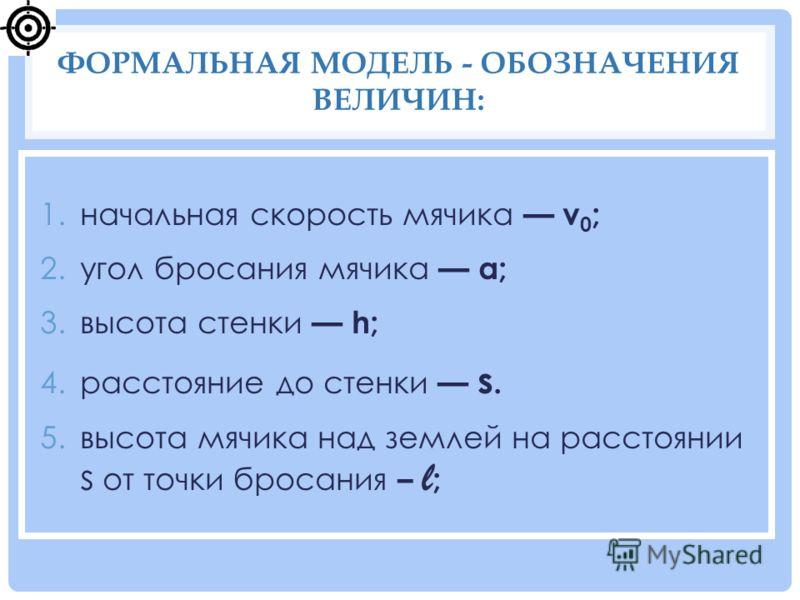 1.начальная скорость мячика v 0 ; 2.угол бросания мячика α; 3.высота стенки h; 4.расстояние до стенки s. 5.высота мячика над землей на расстоянии s от точки бросания – l ; ФОРМАЛЬНАЯ МОДЕЛЬ - ОБОЗНАЧЕНИЯ ВЕЛИЧИН:
