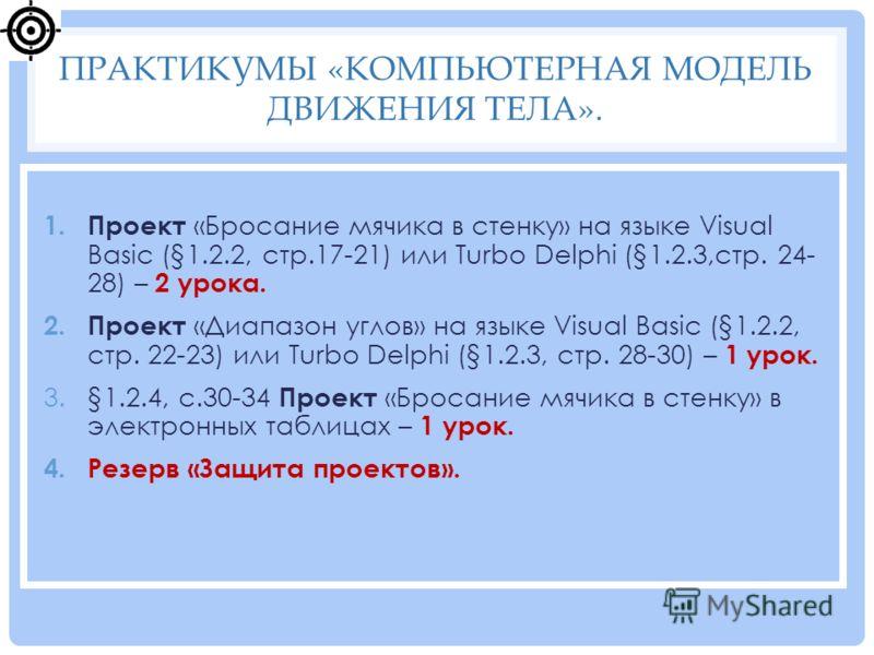 1. Проект «Бросание мячика в стенку» на языке Visual Basic (§1.2.2, стр.17-21) или Turbo Delphi (§1.2.3,стр. 24- 28) – 2 урока. 2. Проект «Диапазон углов» на языке Visual Basic (§1.2.2, стр. 22-23) или Turbo Delphi (§1.2.3, стр. 28-30) – 1 урок. 3.§1