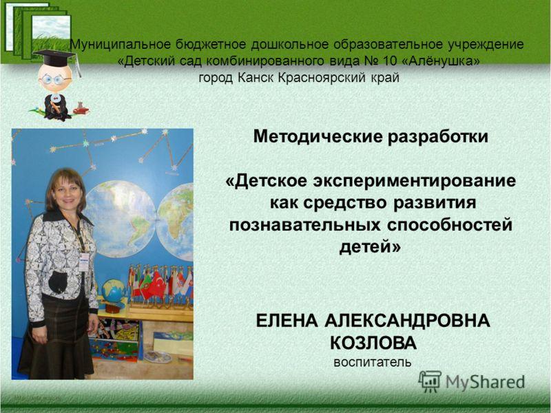 Методические разработки «Детское экспериментирование как средство развития познавательных способностей детей» ЕЛЕНА АЛЕКСАНДРОВНА КОЗЛОВА воспитатель Муниципальное бюджетное дошкольное образовательное учреждение «Детский сад комбинированного вида 10