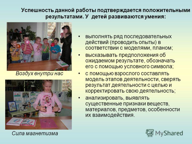 Успешность данной работы подтверждается положительными результатами. У детей развиваются умения: выполнять ряд последовательных действий (проводить опыты) в соответствии с моделями, планом; высказывать предположения об ожидаемом результате, обозначат