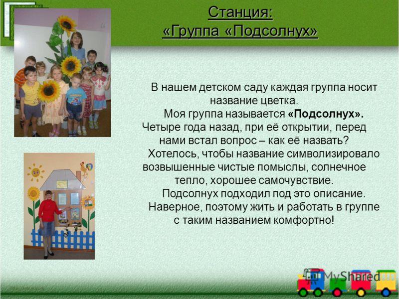 Станция: «Группа «Подсолнух» В нашем детском саду каждая группа носит название цветка. Моя группа называется «Подсолнух». Четыре года назад, при её открытии, перед нами встал вопрос – как её назвать? Хотелось, чтобы название символизировало возвышенн