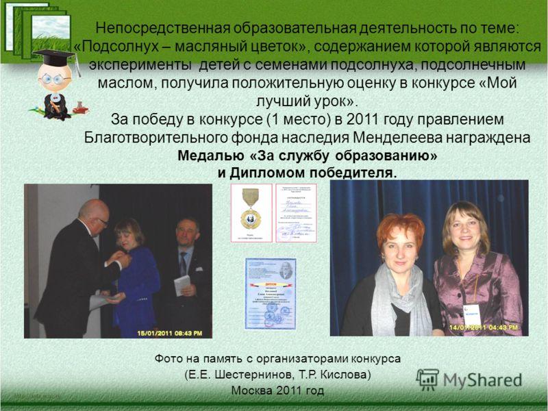 Фото на память с организаторами конкурса (Е.Е. Шестернинов, Т.Р. Кислова) Москва 2011 год Непосредственная образовательная деятельность по теме: «Подсолнух – масляный цветок», содержанием которой являются эксперименты детей с семенами подсолнуха, под