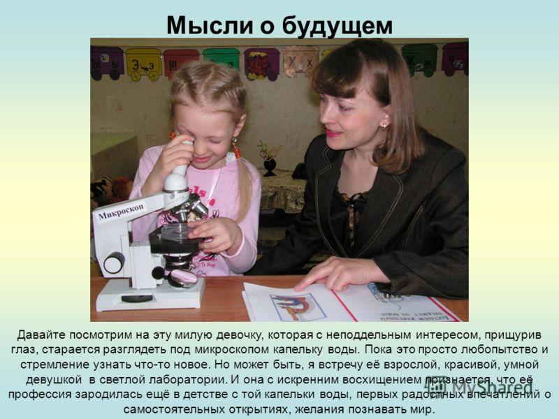 Давайте посмотрим на эту милую девочку, которая с неподдельным интересом, прищурив глаз, старается разглядеть под микроскопом капельку воды. Пока это просто любопытство и стремление узнать что-то новое. Но может быть, я встречу её взрослой, красивой,