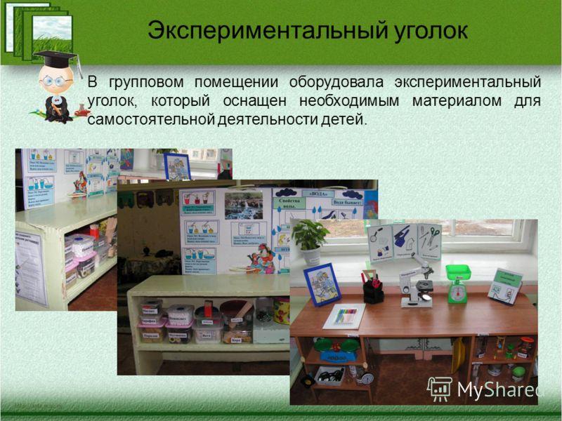 В групповом помещении оборудовала экспериментальный уголок, который оснащен необходимым материалом для самостоятельной деятельности детей. Экспериментальный уголок
