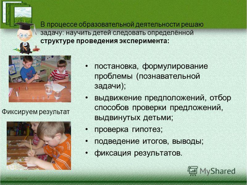 постановка, формулирование проблемы (познавательной задачи); выдвижение предположений, отбор способов проверки предложений, выдвинутых детьми; проверка гипотез; подведение итогов, выводы; фиксация результатов. В процессе образовательной деятельности