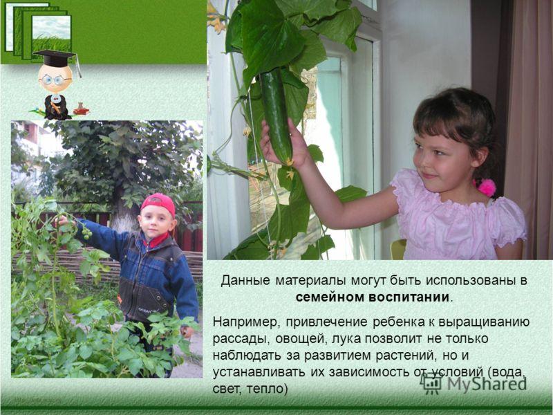 Данные материалы могут быть использованы в семейном воспитании. Например, привлечение ребенка к выращиванию рассады, овощей, лука позволит не только наблюдать за развитием растений, но и устанавливать их зависимость от условий (вода, свет, тепло)