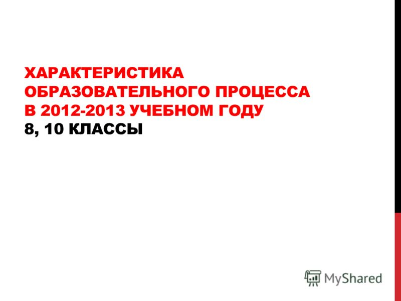 ХАРАКТЕРИСТИКА ОБРАЗОВАТЕЛЬНОГО ПРОЦЕССА В 2012-2013 УЧЕБНОМ ГОДУ 8, 10 КЛАССЫ