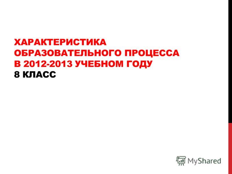 ХАРАКТЕРИСТИКА ОБРАЗОВАТЕЛЬНОГО ПРОЦЕССА В 2012-2013 УЧЕБНОМ ГОДУ 8 КЛАСС
