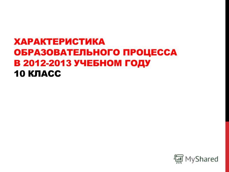 ХАРАКТЕРИСТИКА ОБРАЗОВАТЕЛЬНОГО ПРОЦЕССА В 2012-2013 УЧЕБНОМ ГОДУ 10 КЛАСС