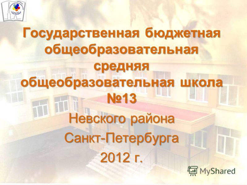 Государственная бюджетная общеобразовательная средняя общеобразовательная школа 13 Невского района Санкт-Петербурга 2012 г.