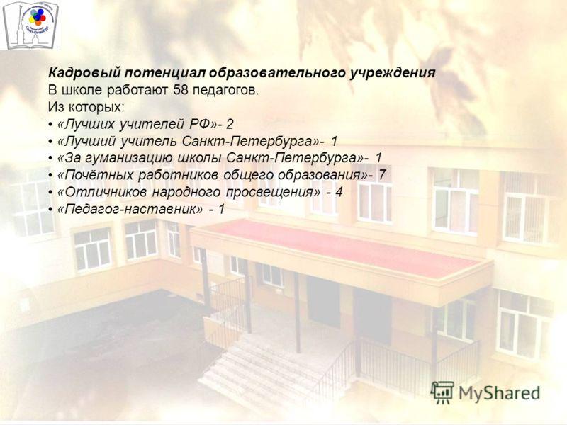 Кадровый потенциал образовательного учреждения В школе работают 58 педагогов. Из которых: «Лучших учителей РФ»- 2 «Лучший учитель Санкт-Петербурга»- 1 «За гуманизацию школы Санкт-Петербурга»- 1 «Почётных работников общего образования»- 7 «Отличников