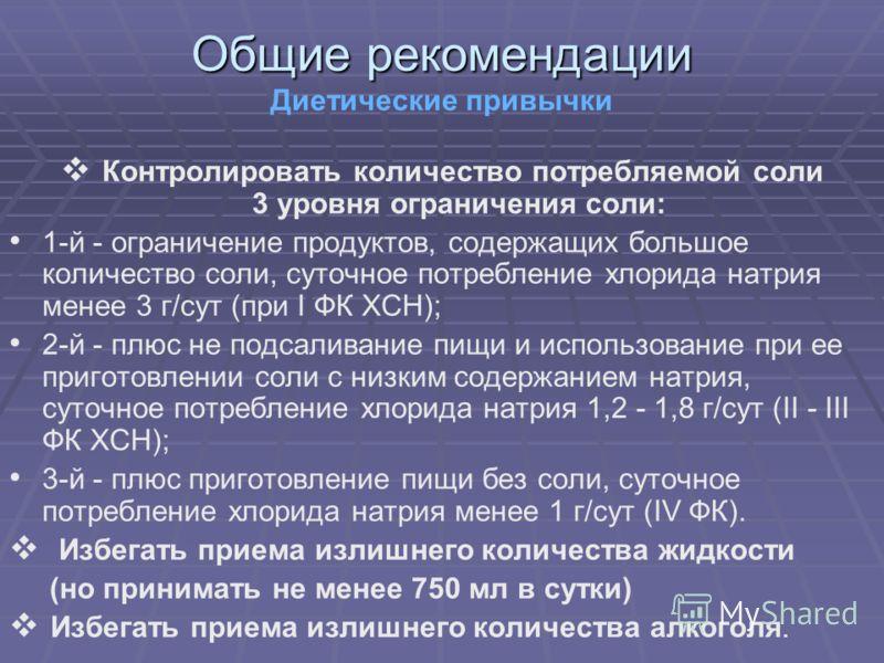 Общие рекомендации Диетические привычки Контролировать количество потребляемой соли 3 уровня ограничения соли: 1-й - ограничение продуктов, содержащих большое количество соли, суточное потребление хлорида натрия менее 3 г/сут (при I ФК ХСН); 2-й - пл