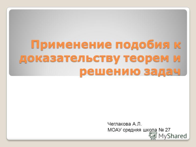 Применение подобия к доказательству теорем и решению задач Чеглакова А.Л. МОАУ средняя школа 27