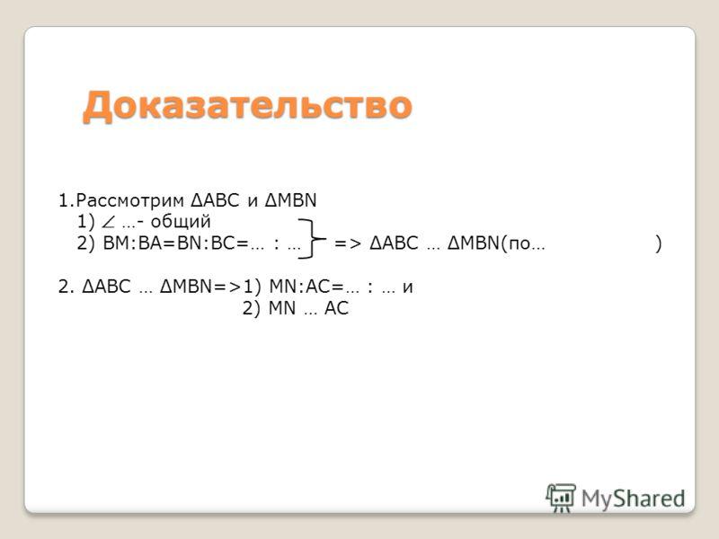 Доказательство 1.Рассмотрим АВС и MBN 1) …- общий 2) ВМ:ВА=BN:ВС=… : … => АВС … MBN(по… ) 2. АВС … MBN=>1) MN:AC=… : … и 2) MN … АС