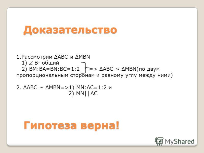 Доказательство 1.Рассмотрим АВС и MBN 1) В- общий 2) ВМ:ВА=BN:ВС=1:2 => АВС ~ MBN(по двум пропорциональным сторонам и равному углу между ними) 2. АВС ~ MBN=>1) MN:AC=1:2 и 2) MN АС Гипотеза верна!