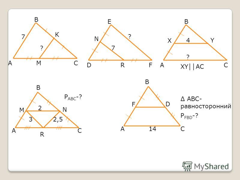 А В К СМ 7 ? D N E FR 7 ? А В С X Y А В С М N R P ABC -? 2 32,5 А В С F D 14 АВС- равносторонний P FBD -? XY АС 4 ?