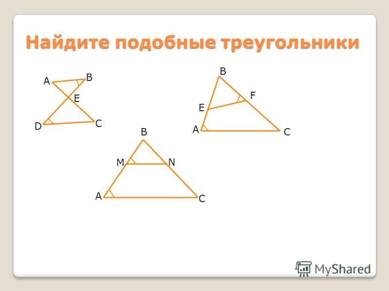 Найдите подобные треугольники А В Е D C А В C M N А В C E F