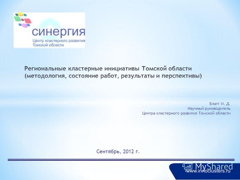 Сентябрь, 2012 г. Блатт И. Д. Научный руководитель Центра кластерного развития Томской области