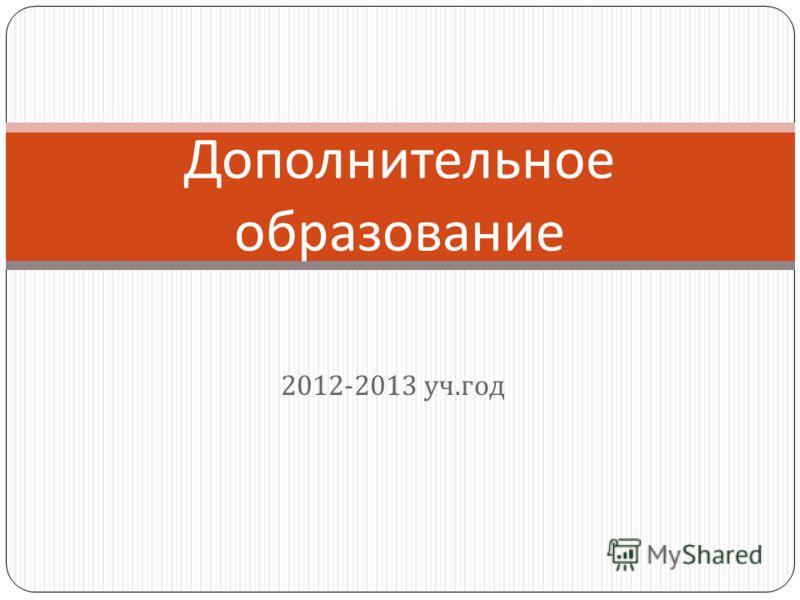 2012-2013 уч. год Дополнительное образование