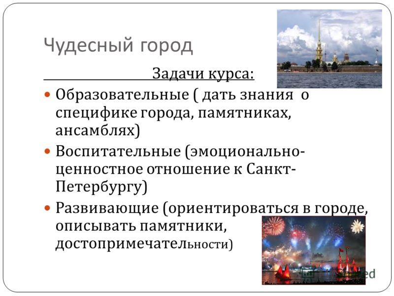 Чудесный город Задачи курса : Образовательные ( дать знания о специфике города, памятниках, ансамблях ) Воспитательные ( эмоционально - ценностное отношение к Санкт - Петербургу ) Развивающие ( ориентироваться в городе, описывать памятники, достоприм