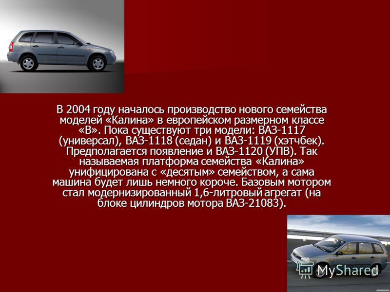 В 2004 году началось производство нового семейства моделей «Калина» в европейском размерном классе «В». Пока существуют три модели: ВАЗ-1117 (универсал), ВАЗ-1118 (седан) и ВАЗ-1119 (хэтчбек). Предполагается появление и ВАЗ-1120 (УПВ). Так называемая