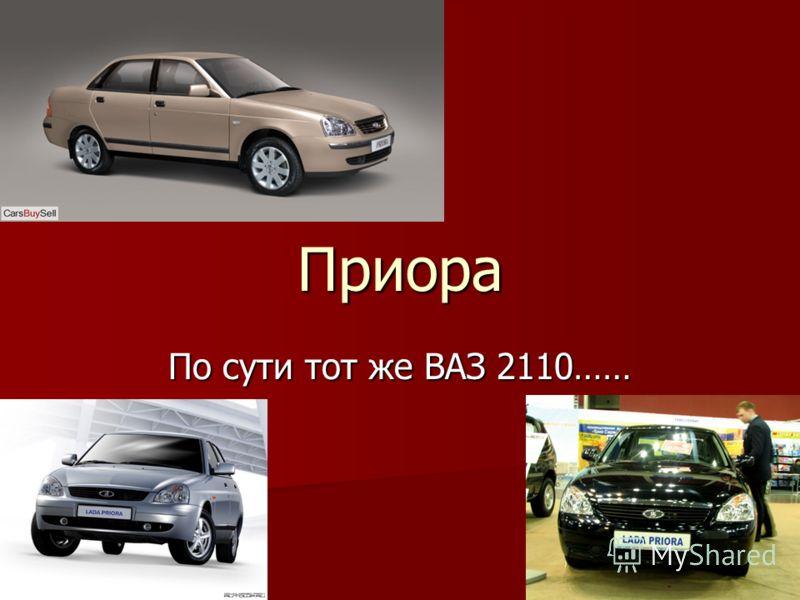 Приора По сути тот же ВАЗ 2110……