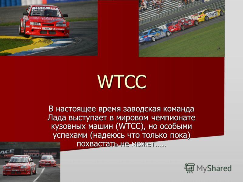 WTCC В настоящее время заводская команда Лада выступает в мировом чемпионате кузовных машин (WTCC), но особыми успехами (надеюсь что только пока) похвастать не может…..
