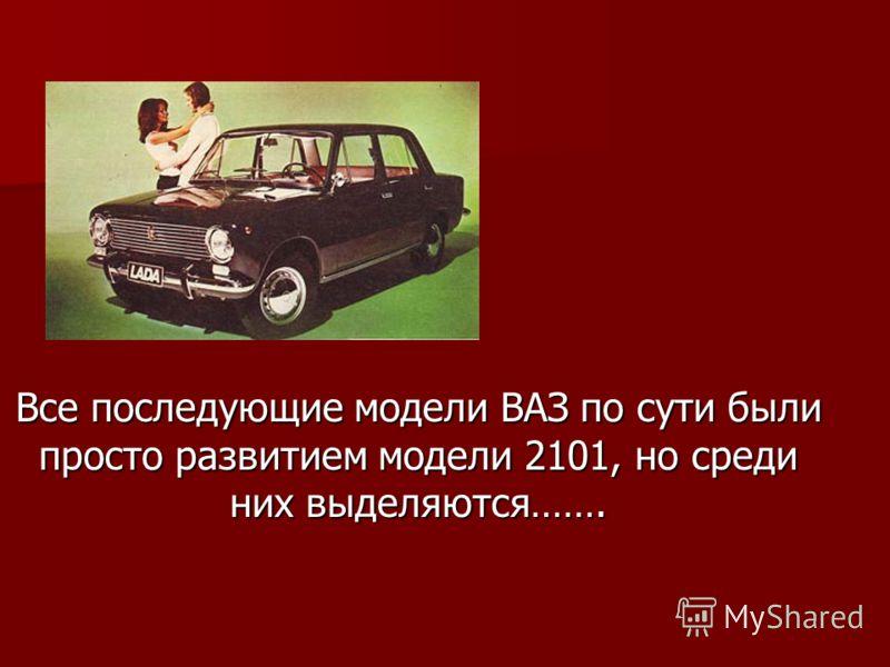 Все последующие модели ВАЗ по сути были просто развитием модели 2101, но среди них выделяются…….