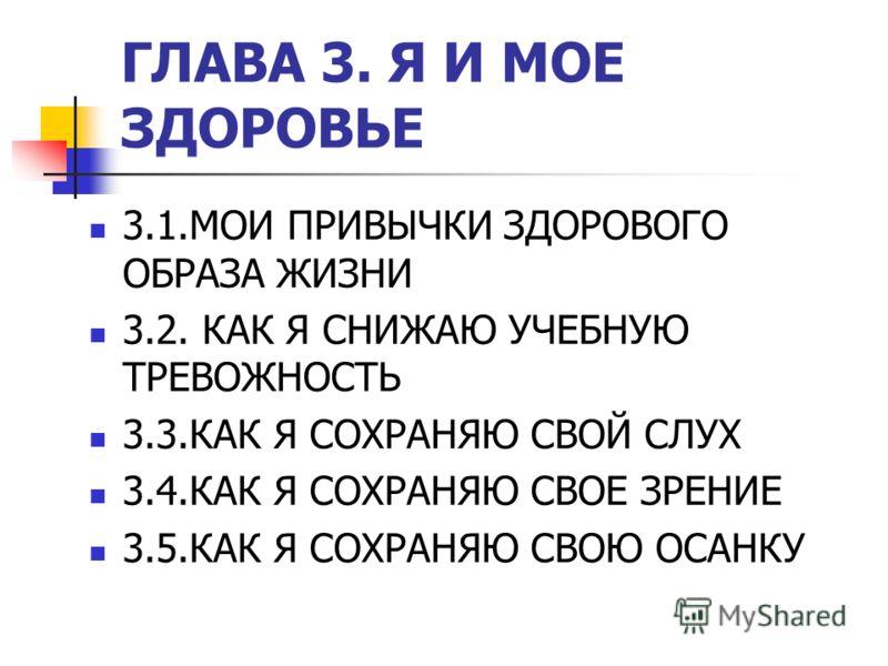ГЛАВА 3. Я И МОЕ ЗДОРОВЬЕ 3.1.МОИ ПРИВЫЧКИ ЗДОРОВОГО ОБРАЗА ЖИЗНИ 3.2. КАК Я СНИЖАЮ УЧЕБНУЮ ТРЕВОЖНОСТЬ 3.3.КАК Я СОХРАНЯЮ СВОЙ СЛУХ 3.4.КАК Я СОХРАНЯЮ СВОЕ ЗРЕНИЕ 3.5.КАК Я СОХРАНЯЮ СВОЮ ОСАНКУ