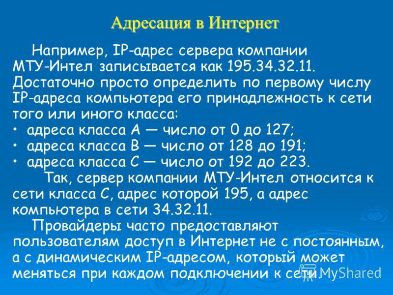 Адресация в Интернет Например, IP-адрес сервера компании МТУ-Интел записывается как 195.34.32.11. Достаточно просто определить по первому числу IP-адреса компьютера его принадлежность к сети того или иного класса: адреса класса А число от 0 до 127; а