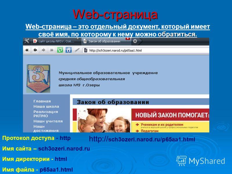 Web-страница Протокол доступа - http Имя сайта – sch3ozeri.narod.ru Имя директории - html Имя файла - p65aa1.html обратиться. Web-страница – это отдельный документ, который имеет своё имя, по которому к нему можно обратиться. http:// sch3ozeri.narod.