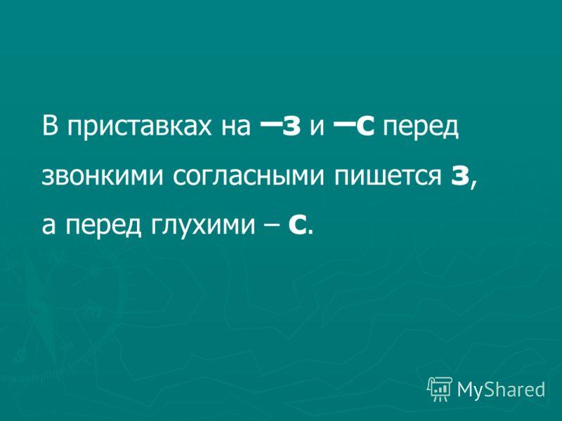 В приставках на –з и –с перед звонкими согласными пишется з, а перед глухими – с.