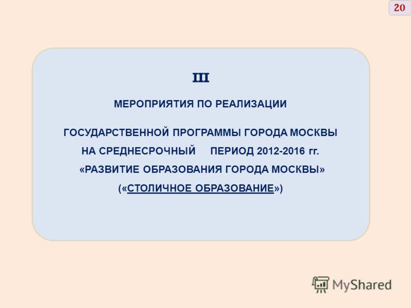 III МЕРОПРИЯТИЯ ПО РЕАЛИЗАЦИИ ГОСУДАРСТВЕННОЙ ПРОГРАММЫ ГОРОДА МОСКВЫ НА СРЕДНЕСРОЧНЫЙ ПЕРИОД 2012-2016 гг. «РАЗВИТИЕ ОБРАЗОВАНИЯ ГОРОДА МОСКВЫ» («СТОЛИЧНОЕ ОБРАЗОВАНИЕ») 2020