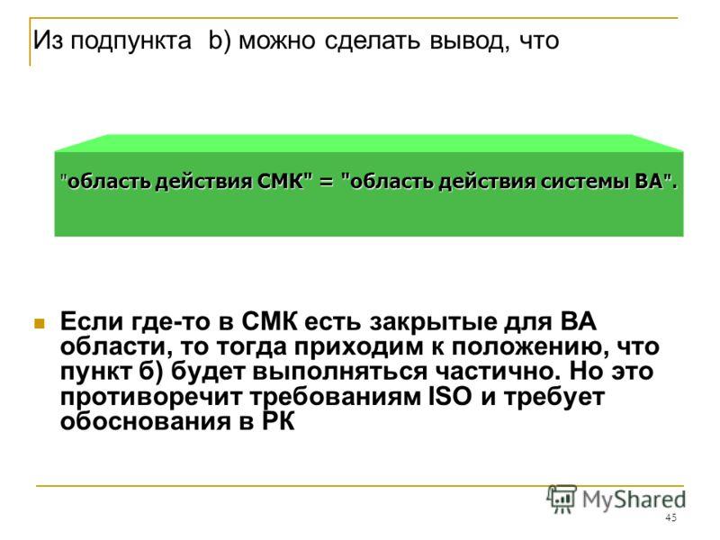 45 Из подпункта b) можно сделать вывод, что Если где-то в СМК есть закрытые для ВА области, то тогда приходим к положению, что пункт б) будет выполняться частично. Но это противоречит требованиям ISO и требует обоснования в РК