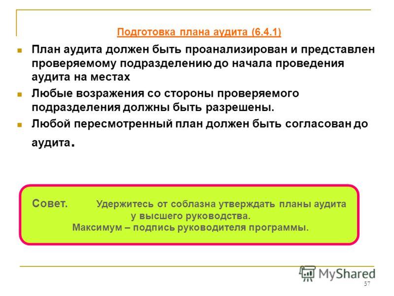 57 Подготовка плана аудита (6.4.1) План аудита должен быть проанализирован и представлен проверяемому подразделению до начала проведения аудита на местах Любые возражения со стороны проверяемого подразделения должны быть разрешены. Любой пересмотренн