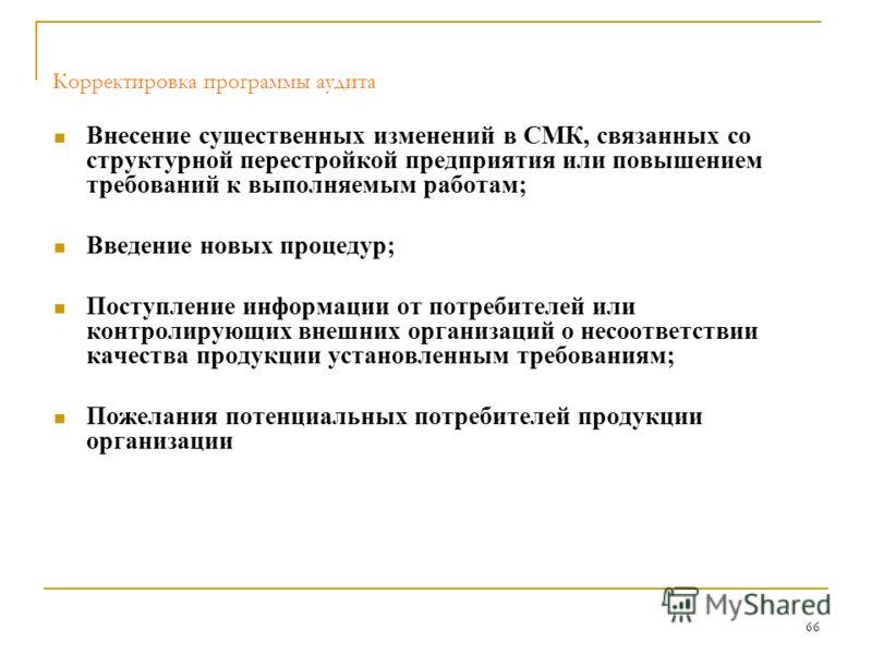 66 Корректировка программы аудита Внесение существенных изменений в СМК, связанных со структурной перестройкой предприятия или повышением требований к выполняемым работам; Введение новых процедур; Поступление информации от потребителей или контролиру