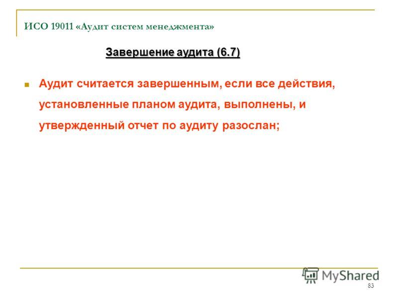 83 ИСО 19011 «Аудит систем менеджмента» Аудит считается завершенным, если все действия, установленные планом аудита, выполнены, и утвержденный отчет по аудиту разослан; Завершение аудита (6.7)