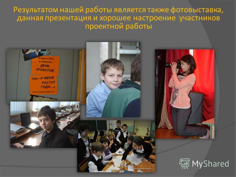 Результатом нашей работы является также фотовыставка, данная презентация и хорошее настроение участников проектной работы