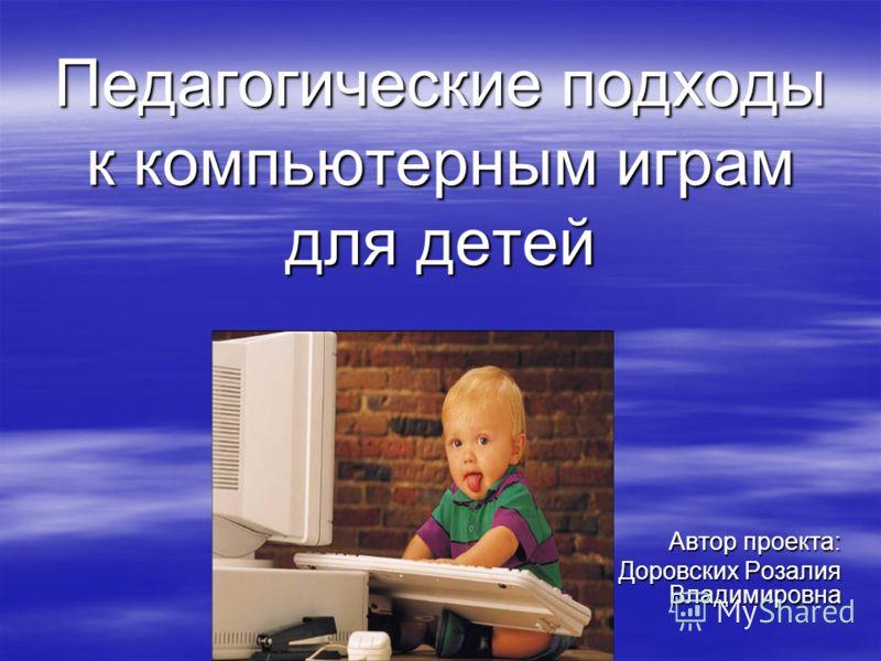 Педагогические подходы к компьютерным играм для детей Автор проекта: Доровских Розалия Владимировна