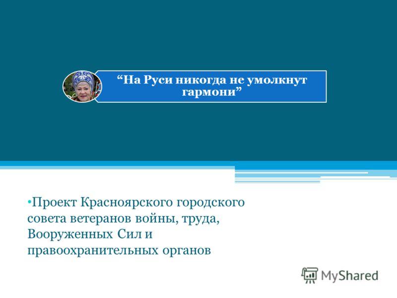 На Руси никогда не умолкнут гармони Проект Красноярского городского совета ветеранов войны, труда, Вооруженных Сил и правоохранительных органов