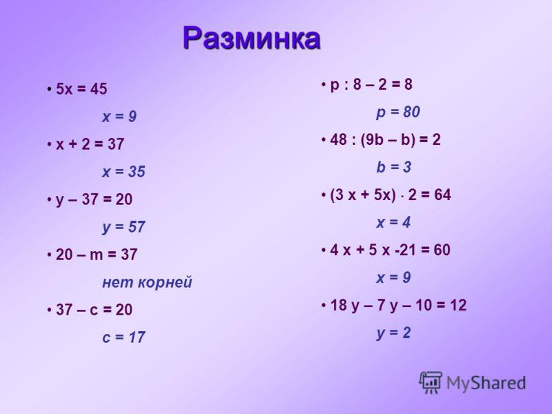 p : 8 – 2 = 8 p = 80 48 : (9b – b) = 2 b = 3 (3 x + 5x) 2 = 64 x = 4 4 x + 5 x -21 = 60 x = 9 18 y – 7 y – 10 = 12 y = 2 5x = 45 x = 9 x + 2 = 37 x = 35 y – 37 = 20 y = 57 20 – m = 37 нет корней 37 – c = 20 c = 17 Разминка