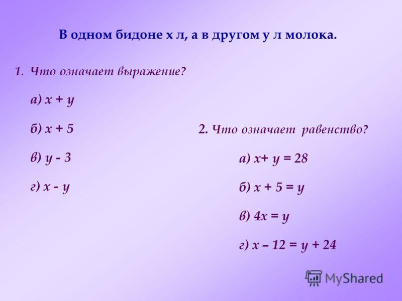 В одном бидоне x л, а в другом y л молока. 1.Что означает выражение? а) x + y б) x + 5 в) y - 3 г) x - y 2. Что означает равенство? а) x+ y = 28 б) x + 5 = y в) 4x = y г) x – 12 = y + 24
