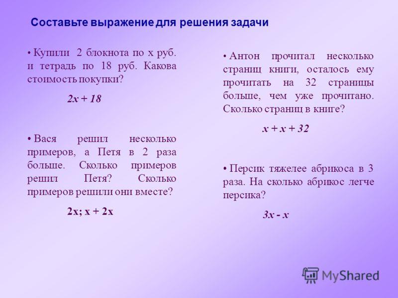 Составьте выражение для решения задачи Купили 2 блокнота по x руб. и тетрадь по 18 руб. Какова стоимость покупки? 2x + 18 Вася решил несколько примеров, а Петя в 2 раза больше. Сколько примеров решил Петя? Сколько примеров решили они вместе? 2x; x +