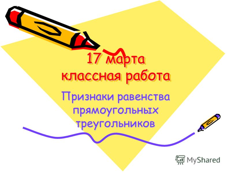 17 марта классная работа Признаки равенства прямоугольных треугольников