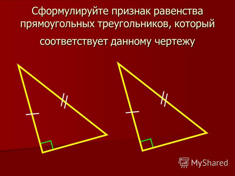 Сформулируйте признак равенства прямоугольных треугольников, который соответствует данному чертежу
